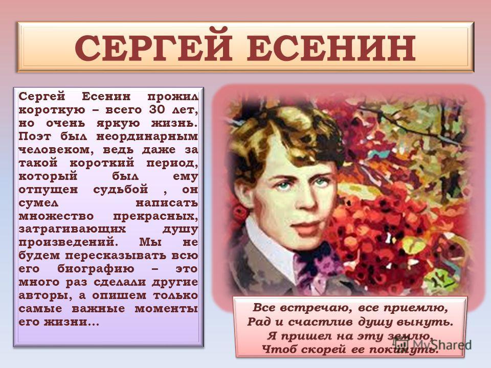 СЕРГЕЙ ЕСЕНИН Сергей Есенин прожил короткую – всего 30 лет, но очень яркую жизнь. Поэт был неординарным человеком, ведь даже за такой короткий период, который был ему отпущен судьбой, он сумел написать множество прекрасных, затрагивающих душу произве