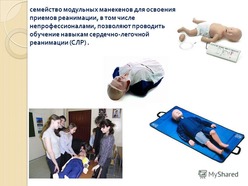 семейство модульных манекенов для освоения приемов реанимации, в том числе непрофессионалами, позволяют проводить обучение навыкам сердечно - легочной реанимации ( СЛР ).