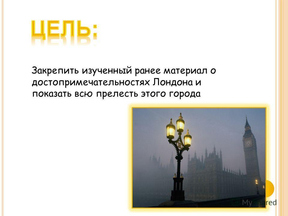 Закрепить изученный ранее материал о достопримечательностях Лондона и показать всю прелесть этого города