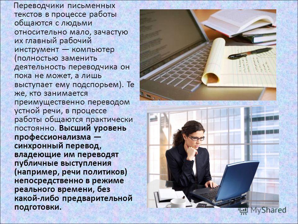 Переводчики письменных текстов в процессе работы общаются с людьми относительно мало, зачастую их главный рабочий инструмент компьютер (полностью заменить деятельность переводчика он пока не может, а лишь выступает ему подспорьем). Те же, кто занимае