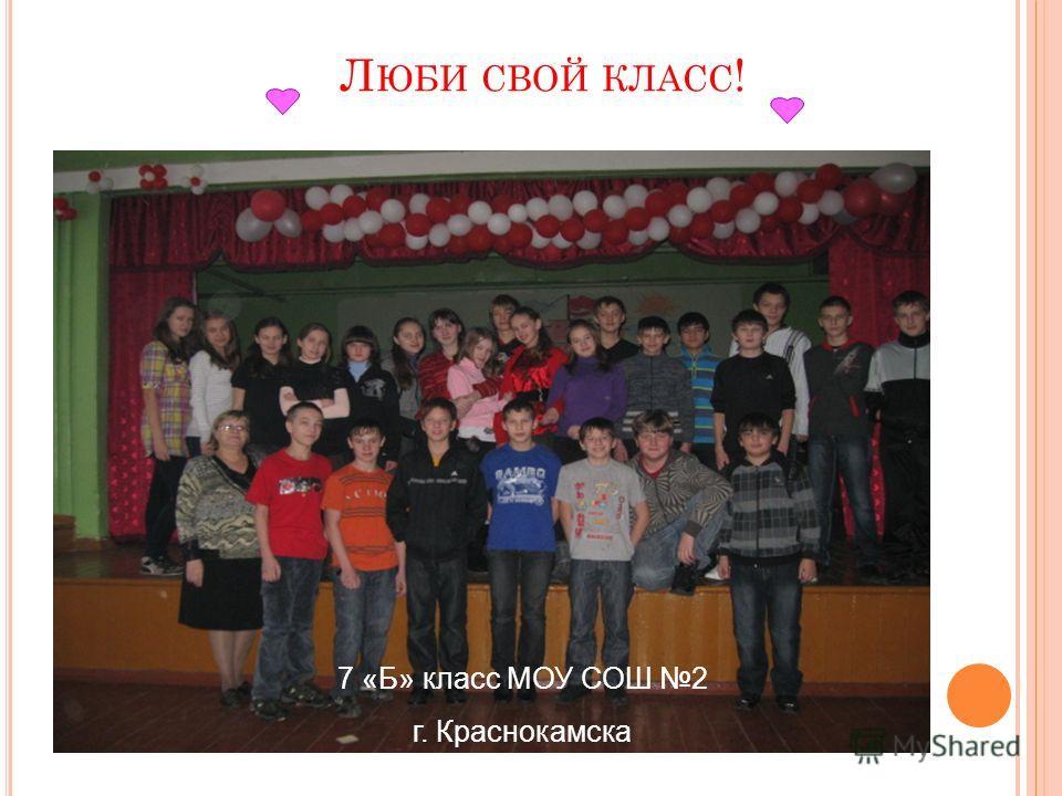 Л ЮБИ СВОЙ КЛАСС ! 7 «Б» класс МОУ СОШ 2 г. Краснокамска