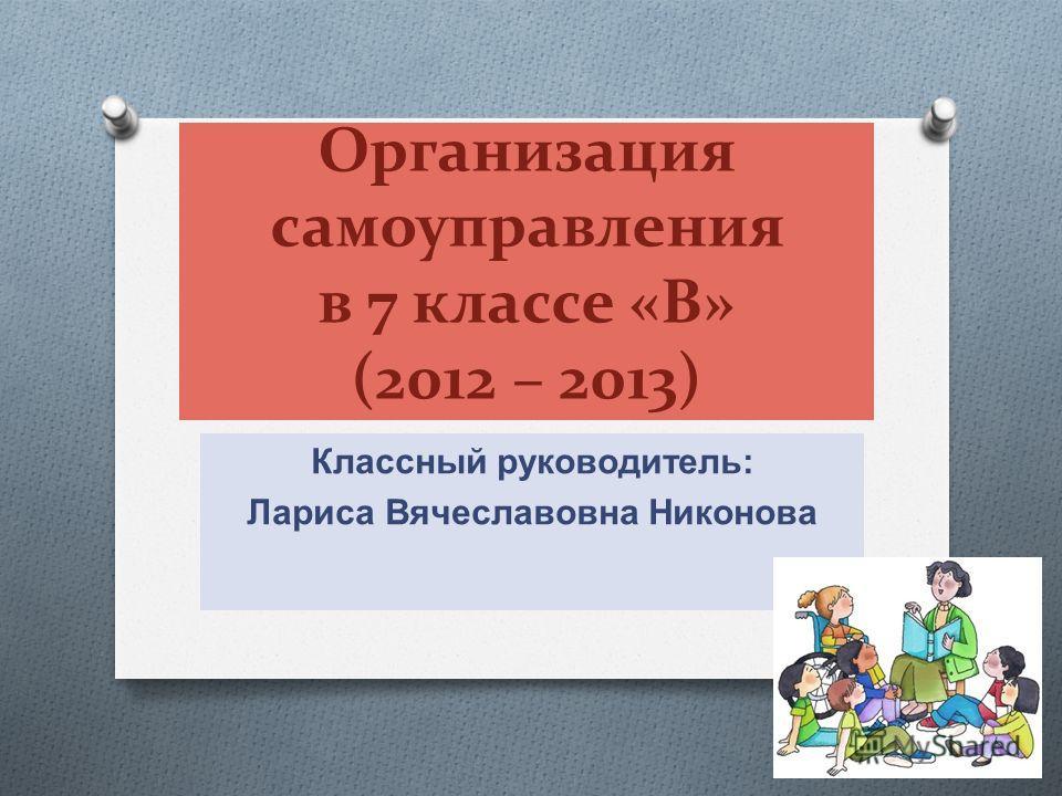 Организация самоуправления в 7 классе «В» (2012 – 2013) Классный руководитель : Лариса Вячеславовна Никонова