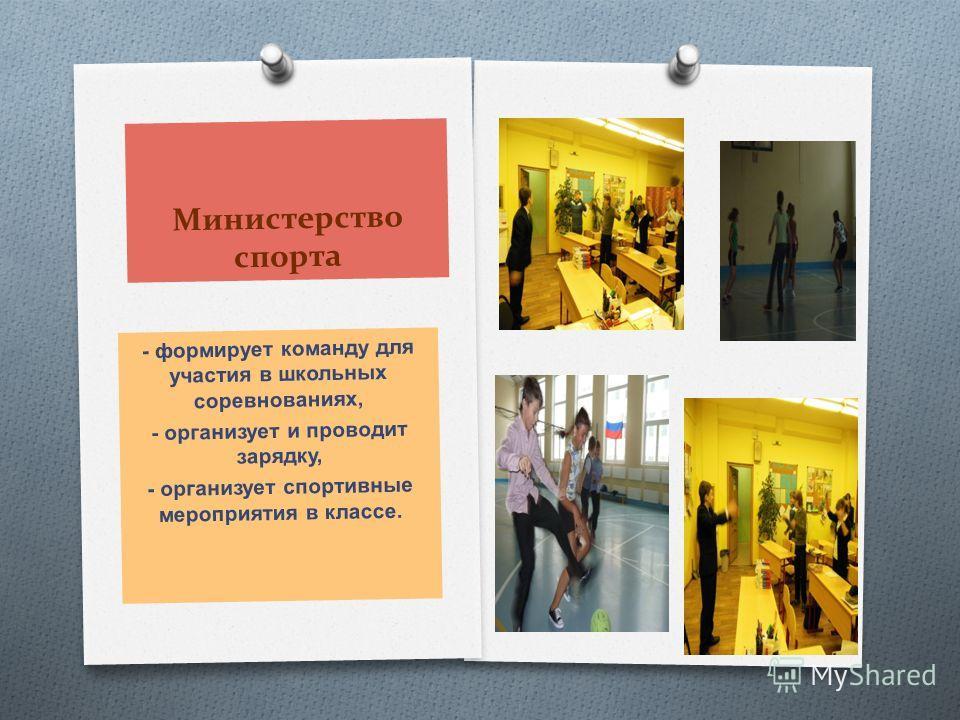 Министерство спорта - формирует команду для участия в школьных соревнованиях, - организует и проводит зарядку, - организует спортивные мероприятия в классе.