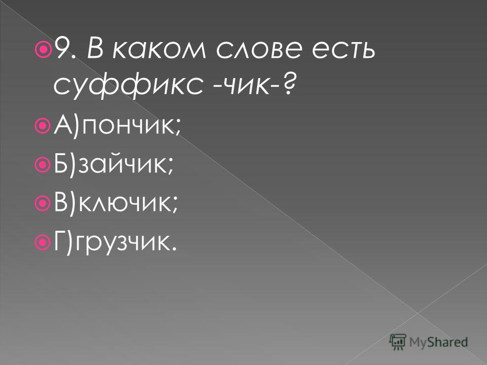 9. В каком слове есть суффикс -чик-? А)пончик; Б)зайчик; В)ключик; Г)грузчик.