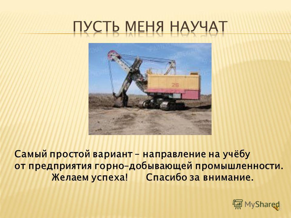 Самый простой вариант – направление на учёбу от предприятия горно–добывающей промышленности. Желаем успеха! Спасибо за внимание.