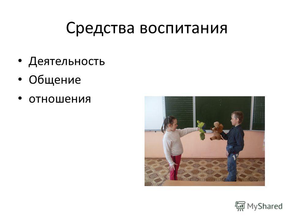 Средства воспитания Деятельность Общение отношения