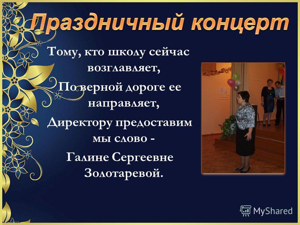 Тому, кто школу сейчас возглавляет, По верной дороге ее направляет, Директору предоставим мы слово - Галине Сергеевне Золотаревой.