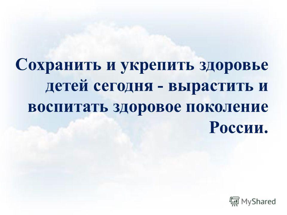 Сохранить и укрепить здоровье детей сегодня - вырастить и воспитать здоровое поколение России.
