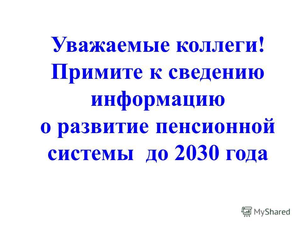 Уважаемые коллеги! Примите к сведению информацию о развитие пенсионной системы до 2030 года