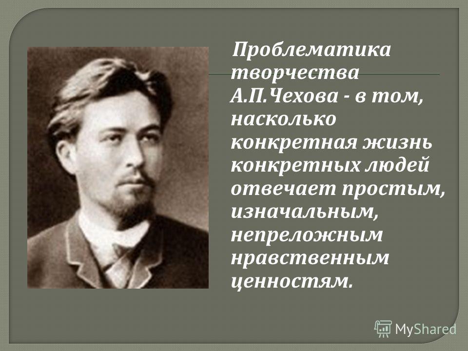 Проблематика творчества А. П. Чехова - в том, насколько конкретная жизнь конкретных людей отвечает простым, изначальным, непреложным нравственным ценностям.