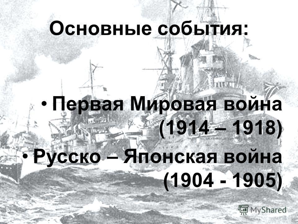 Основные события: Первая Мировая война (1914 – 1918) Русско – Японская война (1904 - 1905)