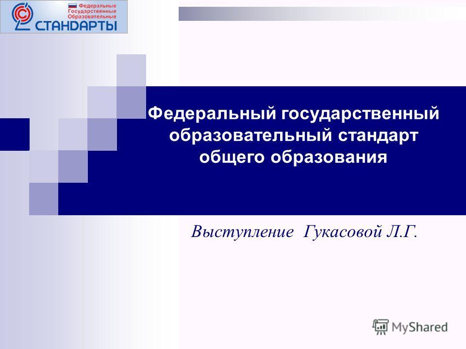 Федеральный государственный образовательный стандарт общего образования Выступление Гукасовой Л.Г.