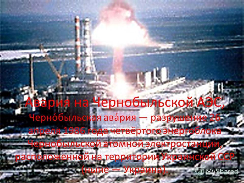 Авария на Чернобыльской АЭС, Черно́быльская ава́рия разрушение 26 апреля 1986 года четвёртого энергоблока Чернобыльской атомной электростанции, расположенной на территории Украинской ССР (ныне Украина).
