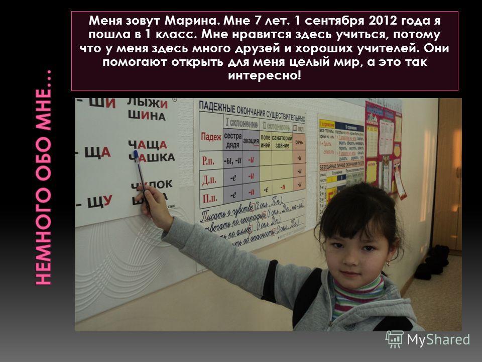 Меня зовут Марина. Мне 7 лет. 1 сентября 2012 года я пошла в 1 класс. Мне нравится здесь учиться, потому что у меня здесь много друзей и хороших учителей. Они помогают открыть для меня целый мир, а это так интересно!
