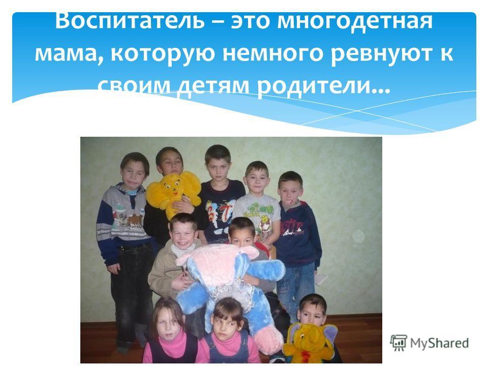 Воспитатель – это многодетная мама, которую немного ревнуют к своим детям родители...