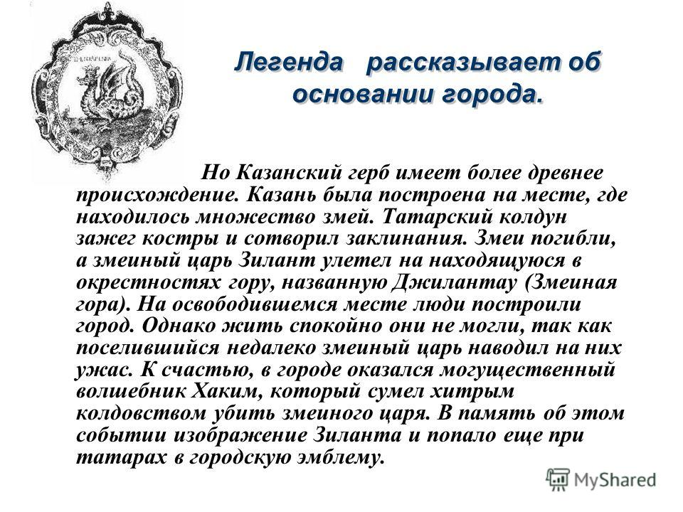 Легенда рассказывает об основании города. Но Казанский герб имеет более древнее происхождение. Казань была построена на месте, где находилось множество змей. Татарский колдун зажег костры и сотворил заклинания. Змеи погибли, а змеиный царь Зилант уле
