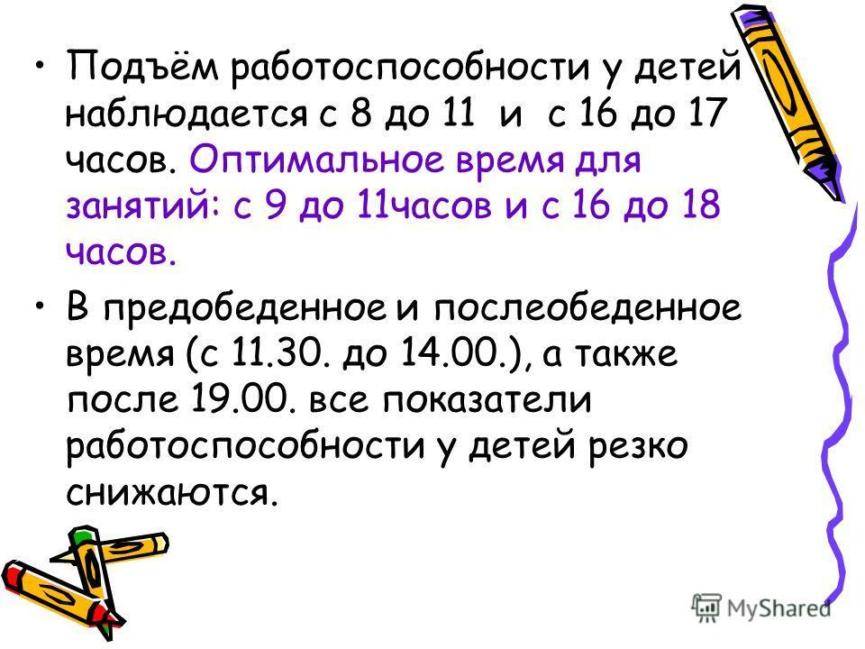 Подъём работоспособности у детей наблюдается с 8 до 11 и с 16 до 17 часов. Оптимальное время для занятий: с 9 до 11часов и с 16 до 18 часов. В предобеденное и послеобеденное время (с 11.30. до 14.00.), а также после 19.00. все показатели работоспособ