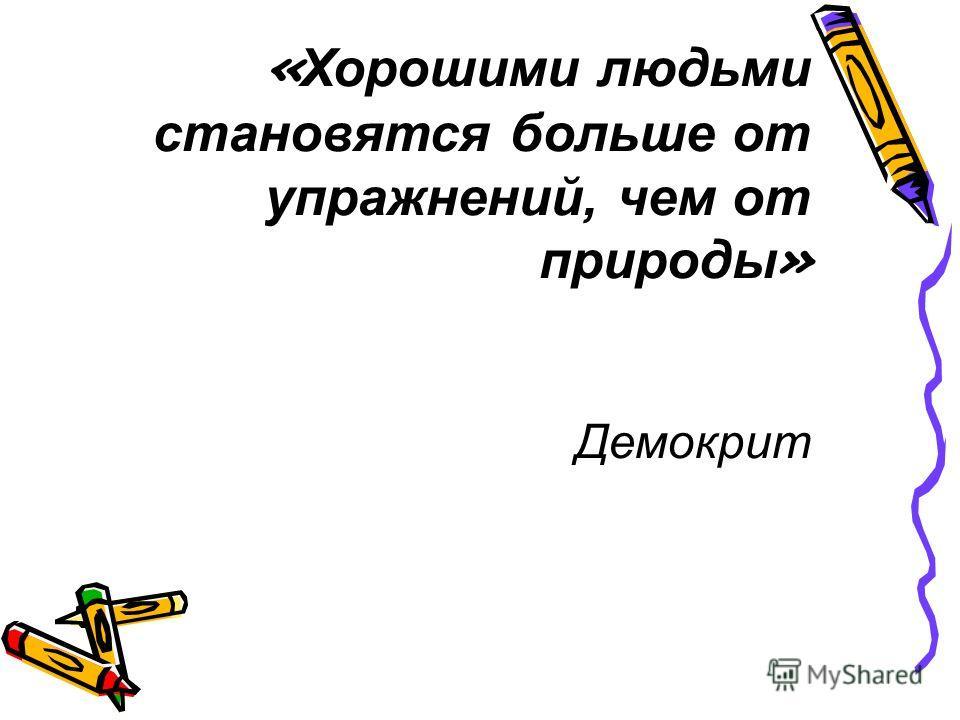 « Хорошими людьми становятся больше от упражнений, чем от природы » Демокрит