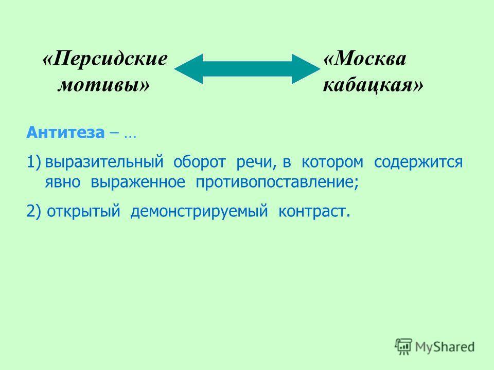 «Персидские мотивы» «Москва кабацкая» Антитеза – … 1)выразительный оборот речи, в котором содержится явно выраженное противопоставление; 2) открытый демонстрируемый контраст.