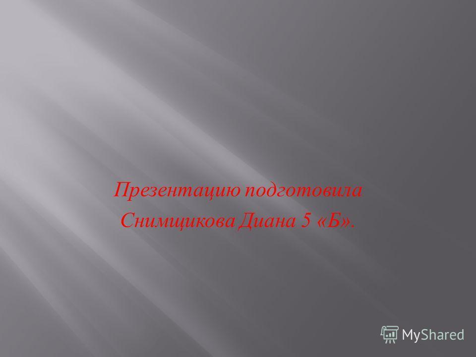 Презентацию подготовила Снимщикова Диана 5 « Б ».