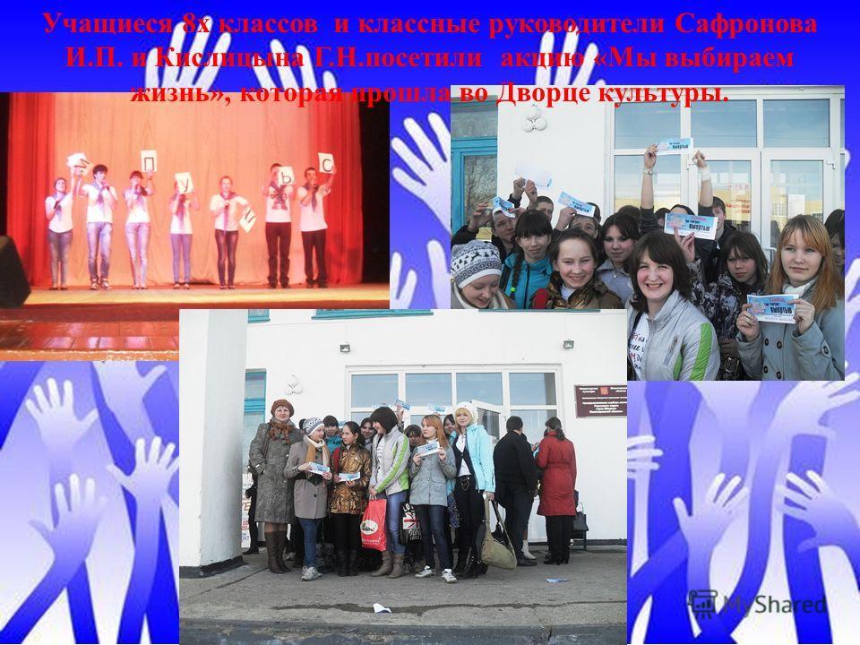 Учащиеся 8х классов и классные руководители Сафронова И.П. и Кислицына Г.Н.посетили акцию «Мы выбираем жизнь», которая прошла во Дворце культуры.