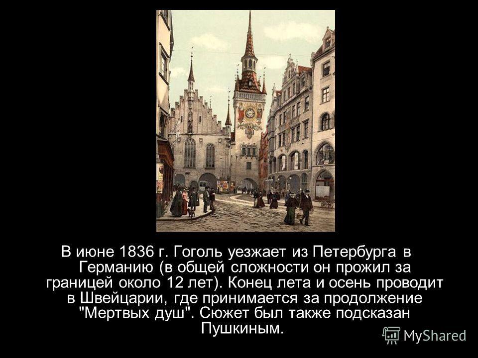 В июне 1836 г. Гоголь уезжает из Петербурга в Германию (в общей сложности он прожил за границей около 12 лет). Конец лета и осень проводит в Швейцарии, где принимается за продолжение Мертвых душ. Сюжет был также подсказан Пушкиным.