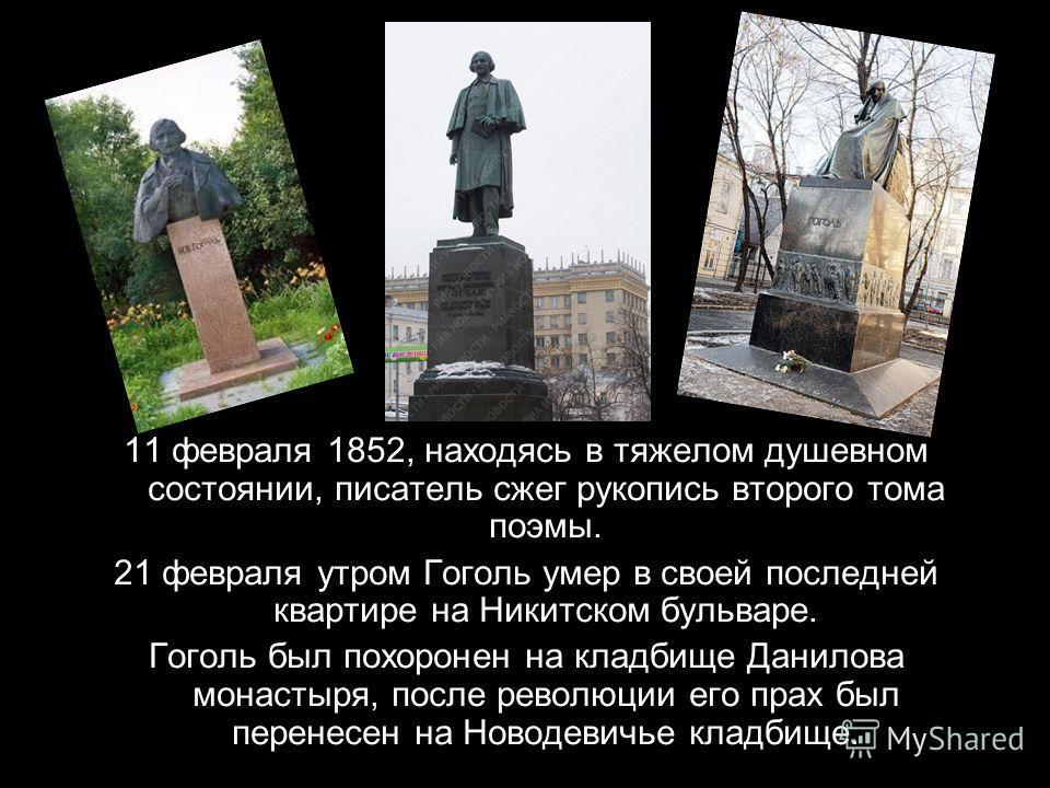 11 февраля 1852, находясь в тяжелом душевном состоянии, писатель сжег рукопись второго тома поэмы. 21 февраля утром Гоголь умер в своей последней квартире на Никитском бульваре. Гоголь был похоронен на кладбище Данилова монастыря, после революции его