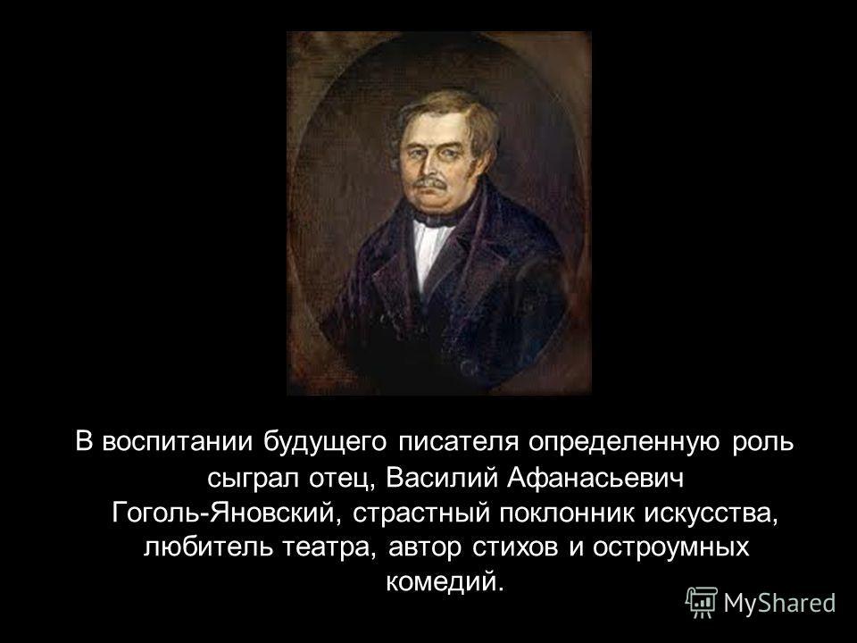 В воспитании будущего писателя определенную роль сыграл отец, Василий Афанасьевич Гоголь-Яновский, страстный поклонник искусства, любитель театра, автор стихов и остроумных комедий.