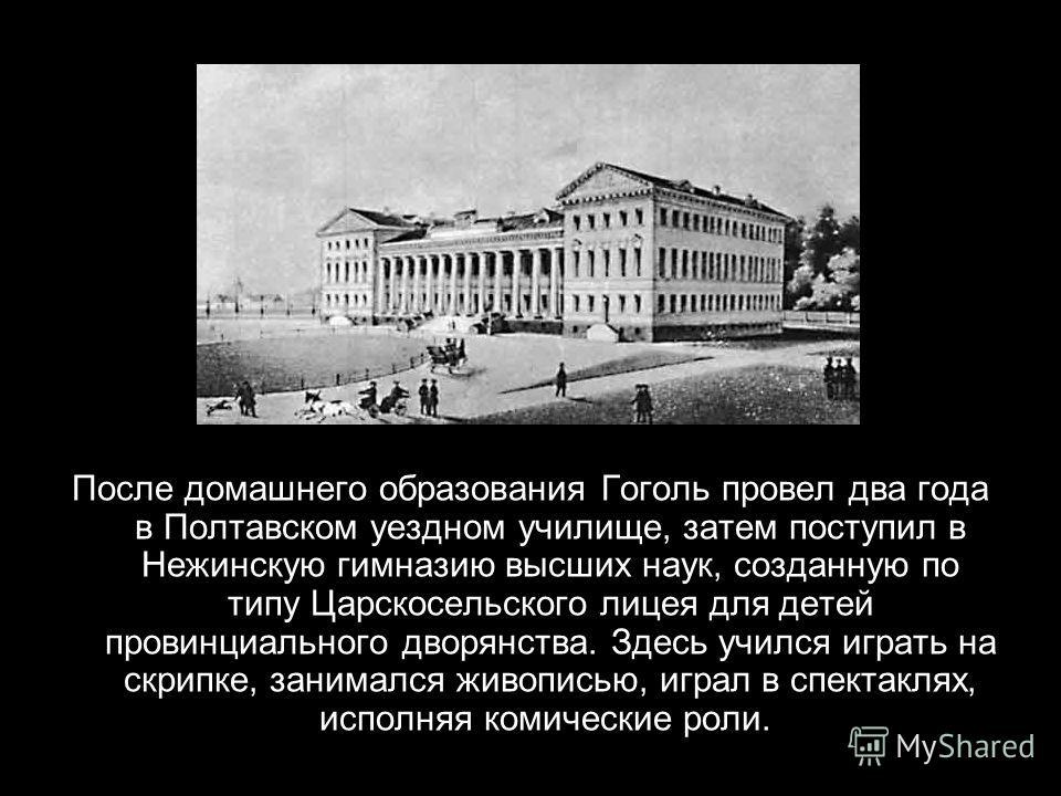 После домашнего образования Гоголь провел два года в Полтавском уездном училище, затем поступил в Нежинскую гимназию высших наук, созданную по типу Царскосельского лицея для детей провинциального дворянства. Здесь учился играть на скрипке, занимался