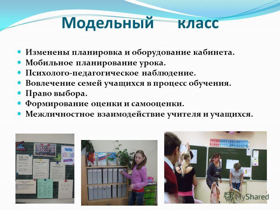 Модельный класс Изменены планировка и оборудование кабинета. Мобильное планирование урока. Психолого-педагогическое наблюдение. Вовлечение семей учащихся в процесс обучения. Право выбора. Формирование оценки и самооценки. Межличностное взаимодействие