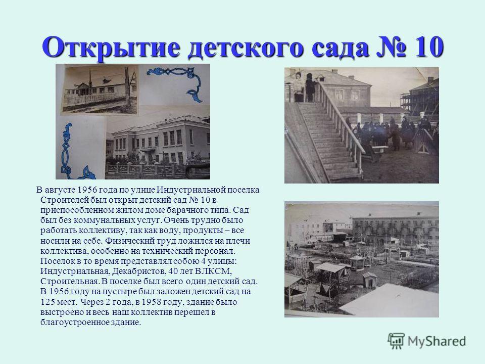 Открытие детского сада 10 В августе 1956 года по улице Индустриальной поселка Строителей был открыт детский сад 10 в приспособленном жилом доме барачного типа. Сад был без коммунальных услуг. Очень трудно было работать коллективу, так как воду, проду