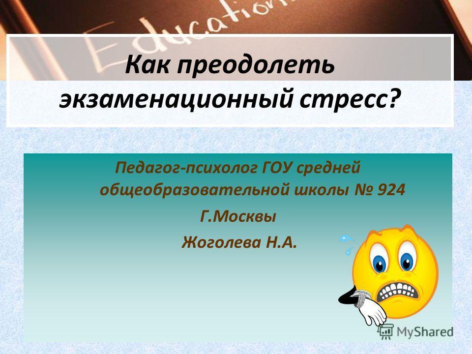 Как преодолеть экзаменационный стресс? Педагог-психолог ГОУ средней общеобразовательной школы 924 Г.Москвы Жоголева Н.А.