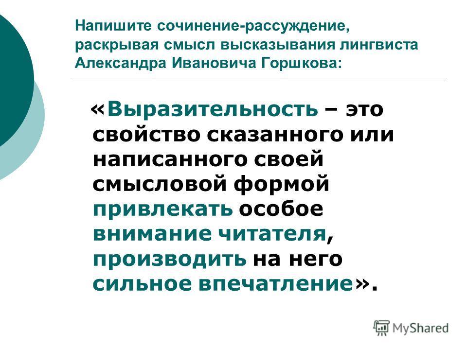 Напишите сочинение-рассуждение, раскрывая смысл высказывания лингвиста Александра Ивановича Горшкова: «Выразительность – это свойство сказанного или написанного своей смысловой формой привлекать особое внимание читателя, производить на него сильное в