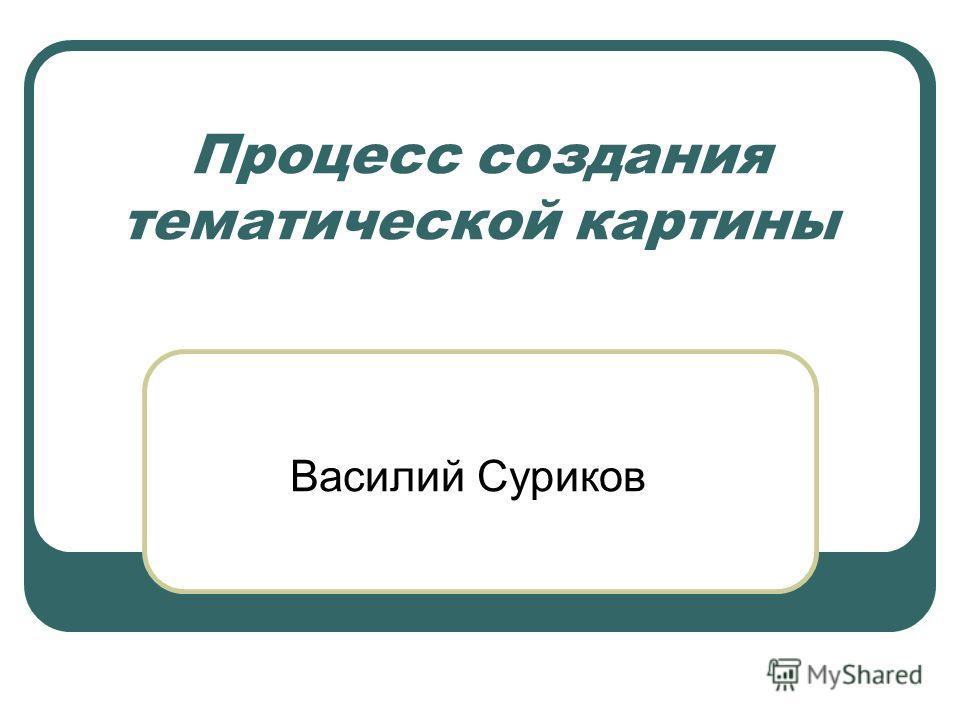 Процесс создания тематической картины Василий Суриков