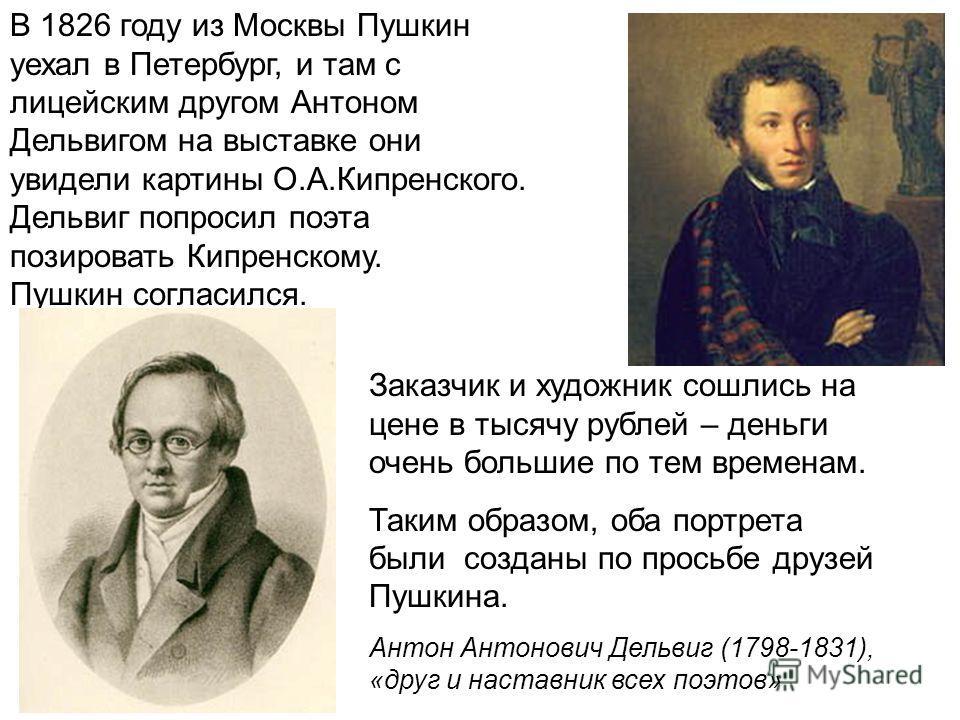 В 1826 году из Москвы Пушкин уехал в Петербург, и там с лицейским другом Антоном Дельвигом на выставке они увидели картины О.А.Кипренского. Дельвиг попросил поэта позировать Кипренскому. Пушкин согласился. Заказчик и художник сошлись на цене в тысячу