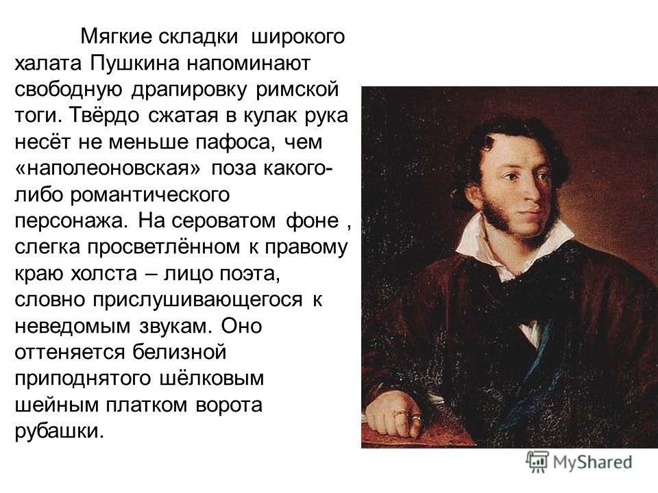 Мягкие складки широкого халата Пушкина напоминают свободную драпировку римской тоги. Твёрдо сжатая в кулак рука несёт не меньше пафоса, чем «наполеоновская» поза какого- либо романтического персонажа. На сероватом фоне, слегка просветлённом к правому