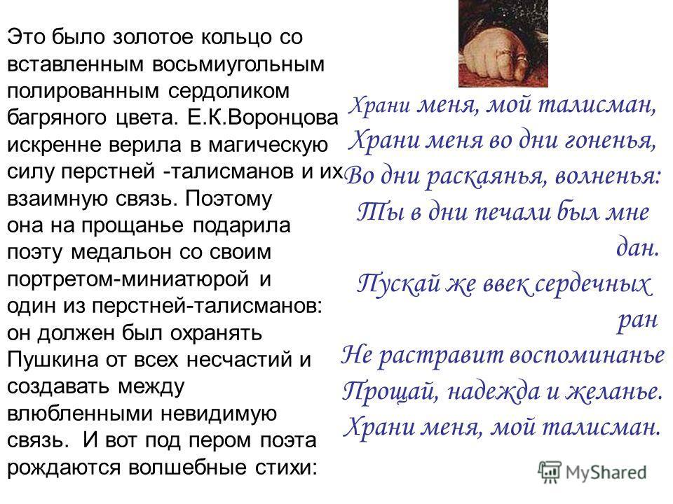 Это было золотое кольцо со вставленным восьмиугольным полированным сердоликом багряного цвета. Е.К.Воронцова искренне верила в магическую силу перстней -талисманов и их взаимную связь. Поэтому она на прощанье подарила поэту медальон со своим портрето