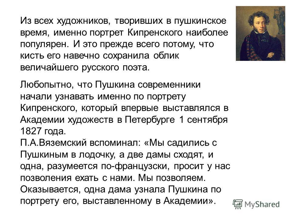 Из всех художников, творивших в пушкинское время, именно портрет Кипренского наиболее популярен. И это прежде всего потому, что кисть его навечно сохранила облик величайшего русского поэта. Любопытно, что Пушкина современники начали узнавать именно п