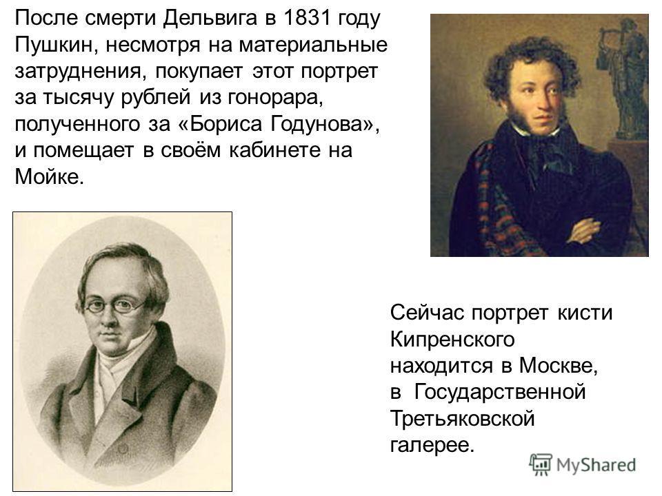 После смерти Дельвига в 1831 году Пушкин, несмотря на материальные затруднения, покупает этот портрет за тысячу рублей из гонорара, полученного за «Бориса Годунова», и помещает в своём кабинете на Мойке. Сейчас портрет кисти Кипренского находится в М