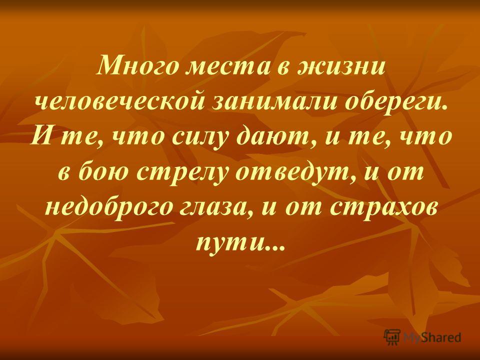 Много места в жизни человеческой занимали обереги. И те, что силу дают, и те, что в бою стрелу отведут, и от недоброго глаза, и от страхов пути...