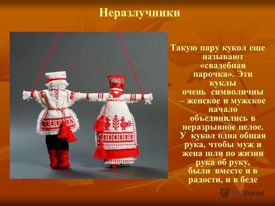Неразлучники Такую пару кукол еще называют «свадебная парочка». Эти куклы очень символичны – женское и мужское начало объединились в неразрывное целое. У кукол одна общая рука, чтобы муж и жена шли по жизни рука об руку, были вместе и в радости, и в