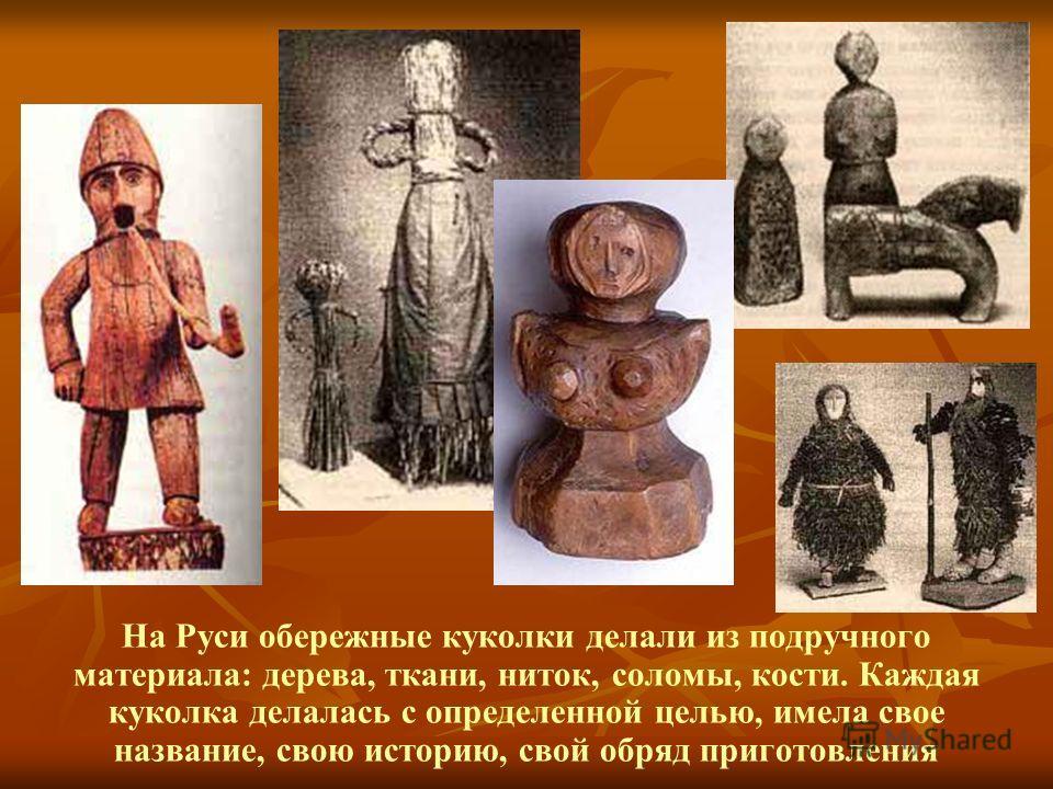 На Руси обережные куколки делали из подручного материала: дерева, ткани, ниток, соломы, кости. Каждая куколка делалась с определенной целью, имела свое название, свою историю, свой обряд приготовления