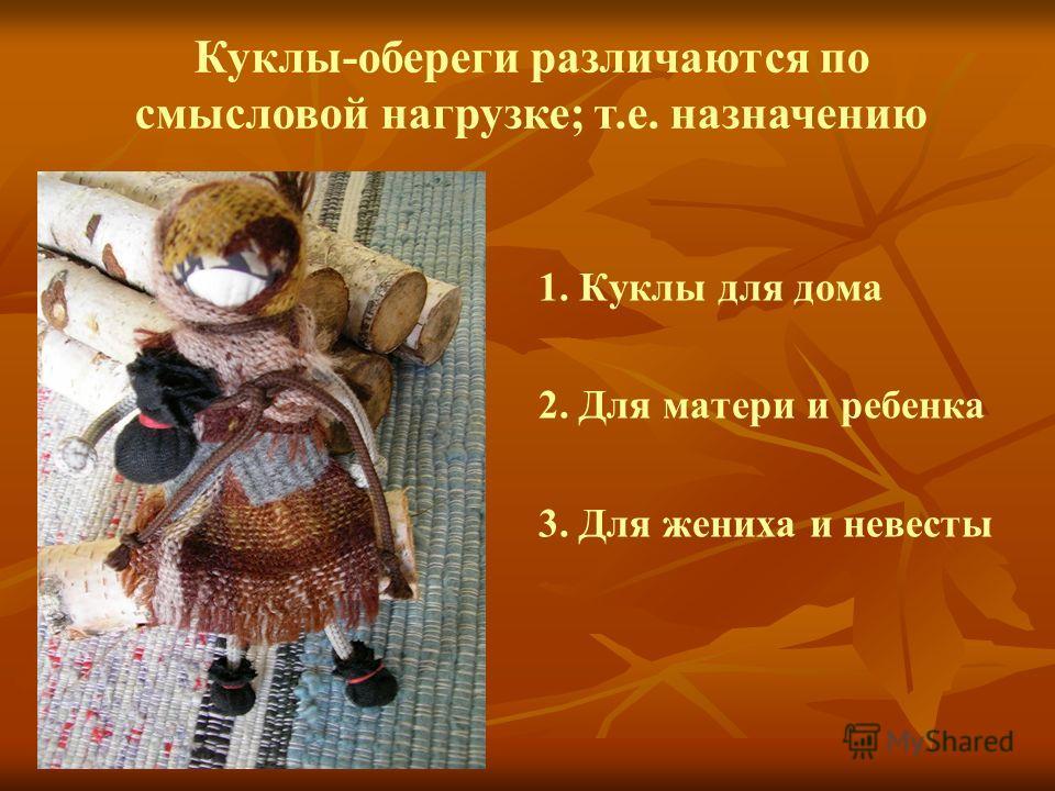 1. Куклы для дома 2. Для матери и ребенка 3. Для жениха и невесты Куклы-обереги различаются по смысловой нагрузке; т.е. назначению