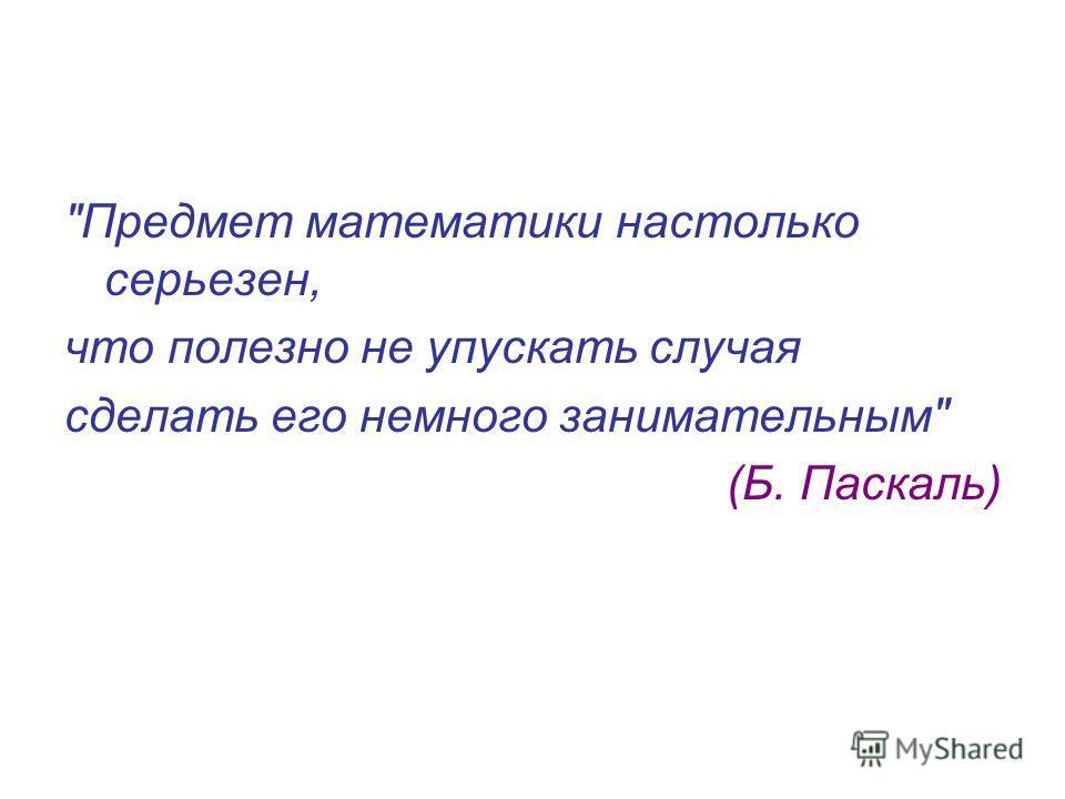 Предмет математики настолько серьезен, что полезно не упускать случая сделать его немного занимательным (Б. Паскаль)
