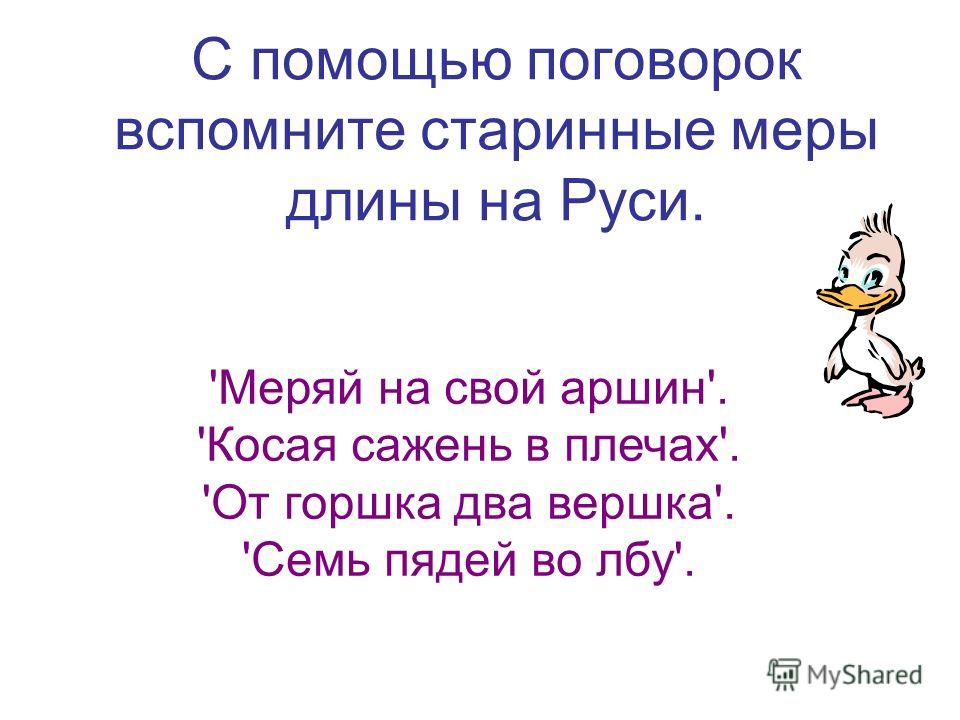 С помощью поговорок вспомните старинные меры длины на Руси. 'Меряй на свой аршин'. 'Косая сажень в плечах'. 'От горшка два вершка'. 'Семь пядей во лбу'.