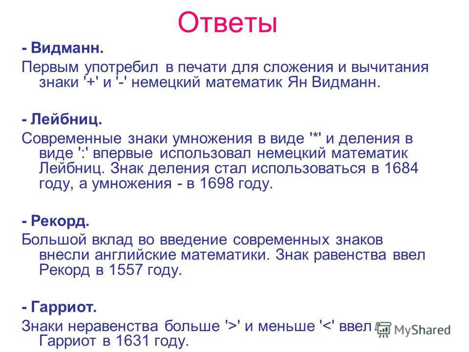 Ответы - Видманн. Первым употребил в печати для сложения и вычитания знаки '+' и '-' немецкий математик Ян Видманн. - Лейбниц. Современные знаки умножения в виде '*' и деления в виде ':' впервые использовал немецкий математик Лейбниц. Знак деления ст