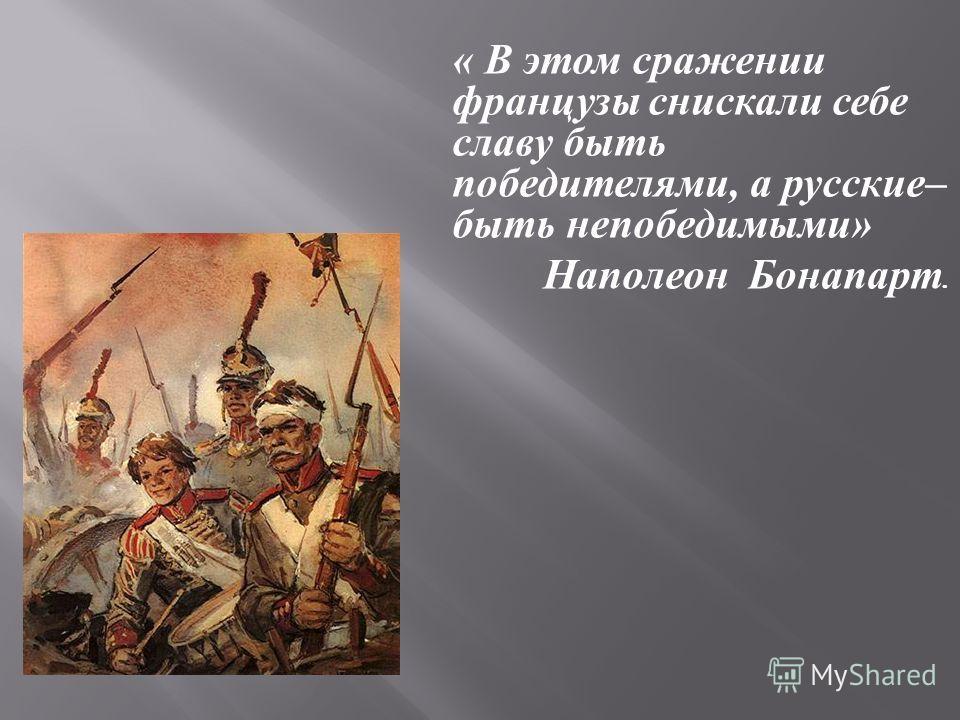 « В этом сражении французы снискали себе славу быть победителями, а русские – быть непобедимыми » Наполеон Бонапарт.