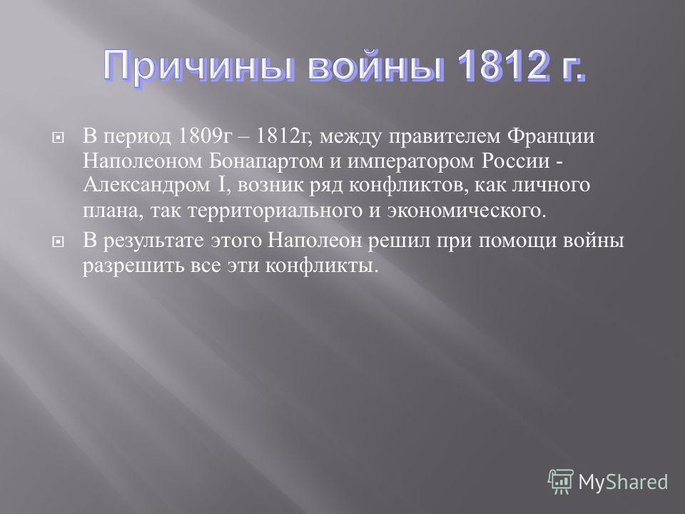 В период 1809 г – 1812 г, между правителем Франции Наполеоном Бонапартом и императором России - Александром I, возник ряд конфликтов, как личного плана, так территориального и экономического. В результате этого Наполеон решил при помощи войны разреши