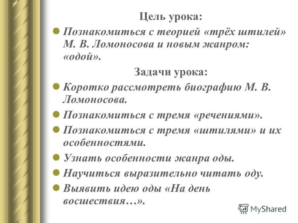 Цель урока: Познакомиться с теорией «трёх штилей» М. В. Ломоносова и новым жанром: «одой». Задачи урока: Коротко рассмотреть биографию М. В. Ломоносова. Познакомиться с тремя «речениями». Познакомиться с тремя «штилями» и их особенностями. Узнать осо