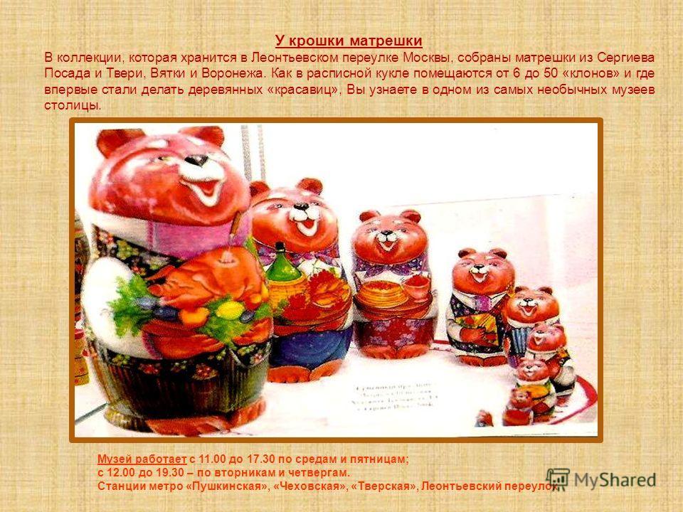 У крошки матрешки В коллекции, которая хранится в Леонтьевском переулке Москвы, собраны матрешки из Сергиева Посада и Твери, Вятки и Воронежа. Как в расписной кукле помещаются от 6 до 50 «клонов» и где впервые стали делать деревянных «красавиц», Вы у